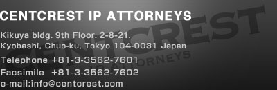 CENTCREST IP ATTORNEYS Kimpodo Bldg. 9th Floor, 2-8-21, Kyobashi, Chuo-ku, Tokyo 104-0031 Japan Telephone +81-3-3562-7601 Facsimile +81-3-3562-7602